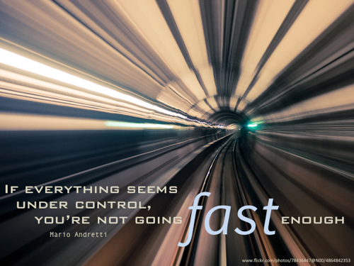 If everything seems under control, you're not going fast enough - Mario Andretti