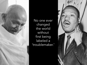 [picture of Gandhi and MLK, Jr.] No one ever changed the world without first being labeled a 'troublemaker.'