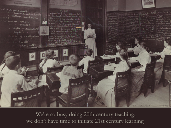 We're so busy doing 20th century teaching, we don't have time to initiate 21st century learning.