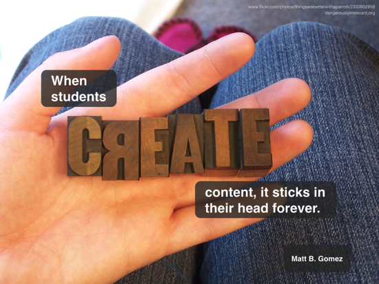 When students create content, it sticks in their head forever. Matt B. Gomez