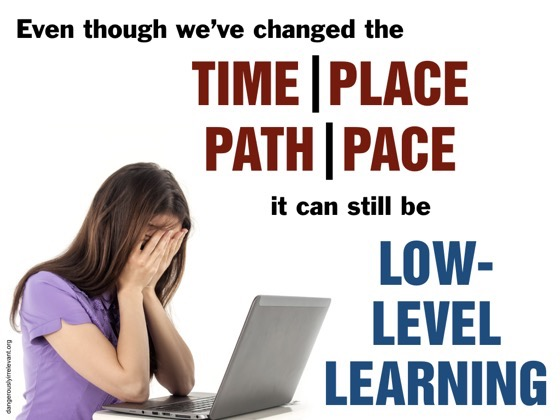 Even though we've changed the time, place, path, and pace, it can still be low-level learning