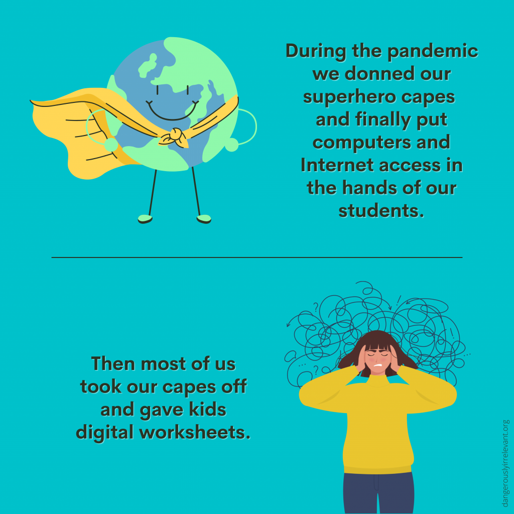 During the pandemic we donned our superhero capes and finally put computers and Internet access in the hands of our students. Then most of us took our capes off and gave kids digital worksheets.