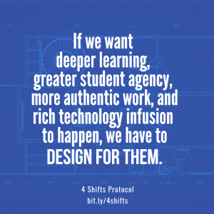 If we want deeper learning, greater student agency, more authentic work, and rich technology infusion, we have to DESIGN FOR THEM. 4 Shifts Protocol, bit.ly/4shifts